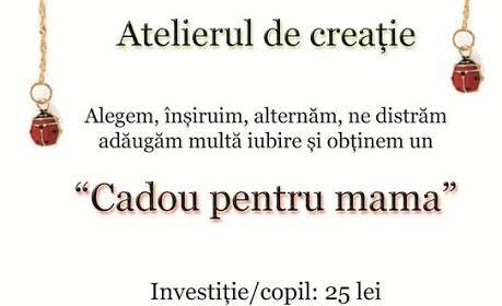 """Atelier de creaţie """"CADOU PENTRU MAMA"""", la Cărtureşti"""